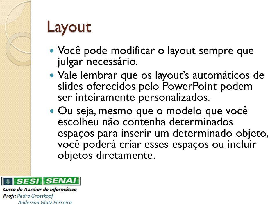 Layout Você pode modificar o layout sempre que julgar necessário. Vale lembrar que os layouts automáticos de slides oferecidos pelo PowerPoint podem s