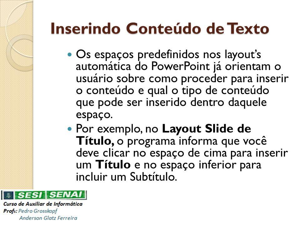 Inserindo Conteúdo de Texto Os espaços predefinidos nos layouts automática do PowerPoint já orientam o usuário sobre como proceder para inserir o cont