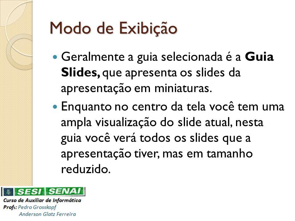 Modo de Exibição Geralmente a guia selecionada é a Guia Slides, que apresenta os slides da apresentação em miniaturas. Enquanto no centro da tela você