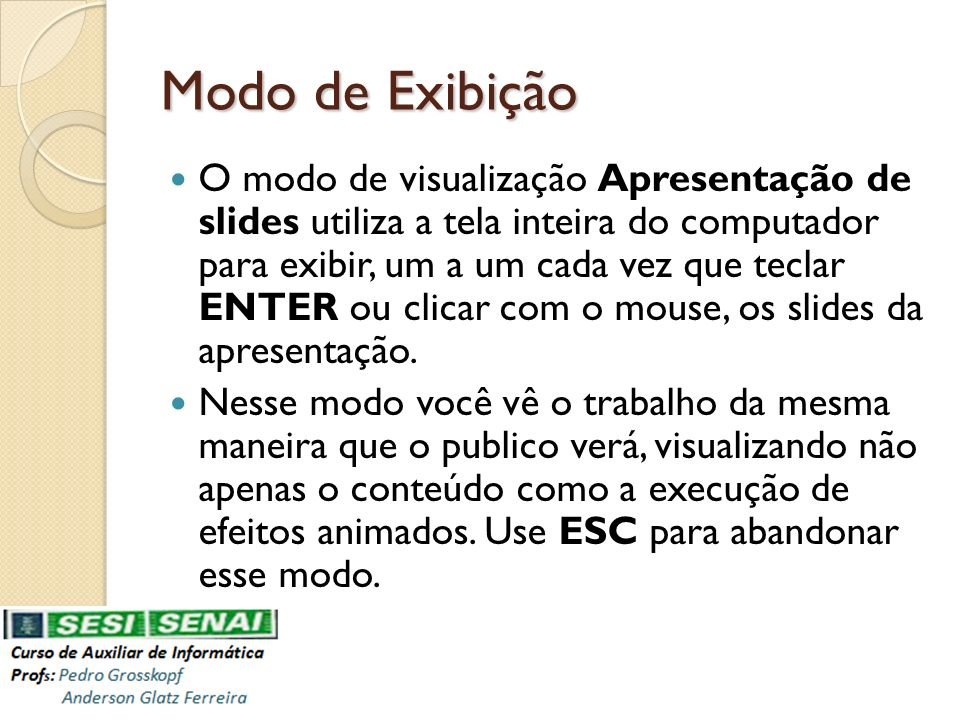 Modo de Exibição O modo de visualização Apresentação de slides utiliza a tela inteira do computador para exibir, um a um cada vez que teclar ENTER ou