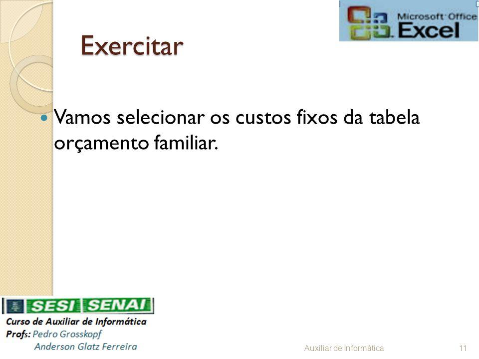 Exercitar Vamos selecionar os custos fixos da tabela orçamento familiar. Auxiliar de Informática11