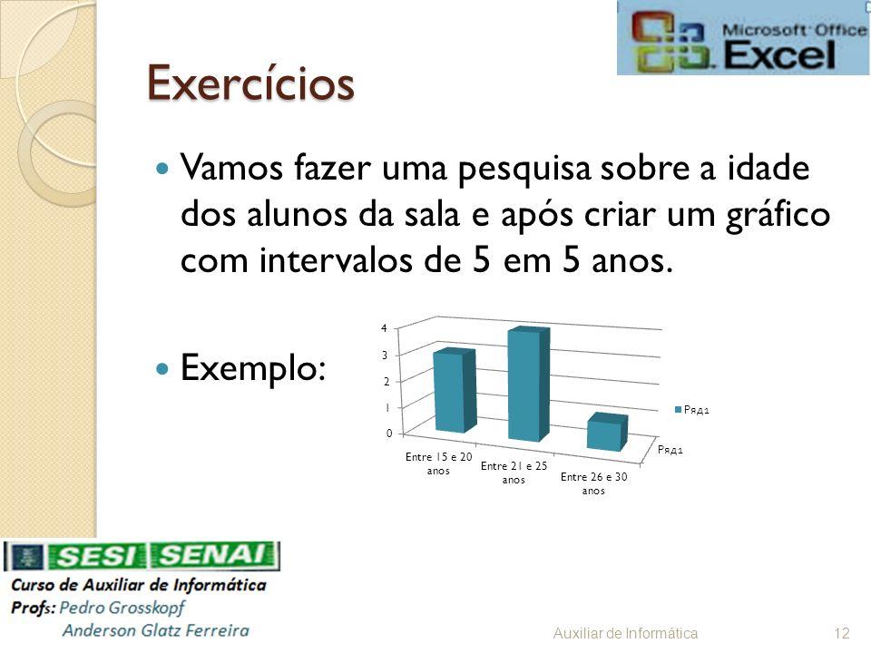 Exercícios Vamos fazer uma pesquisa sobre a idade dos alunos da sala e após criar um gráfico com intervalos de 5 em 5 anos. Exemplo: Auxiliar de Infor