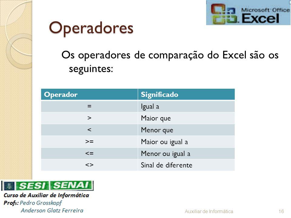 Operadores Os operadores de comparação do Excel são os seguintes: Auxiliar de Informática16 OperadorSignificado =Igual a >Maior que <Menor que >=Maior