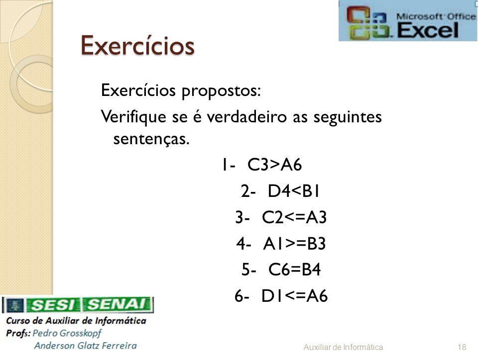 Exercícios Exercícios propostos: Verifique se é verdadeiro as seguintes sentenças. 1-C3>A6 2-D4<B1 3-C2<=A3 4-A1>=B3 5-C6=B4 6-D1<=A6 Auxiliar de Info