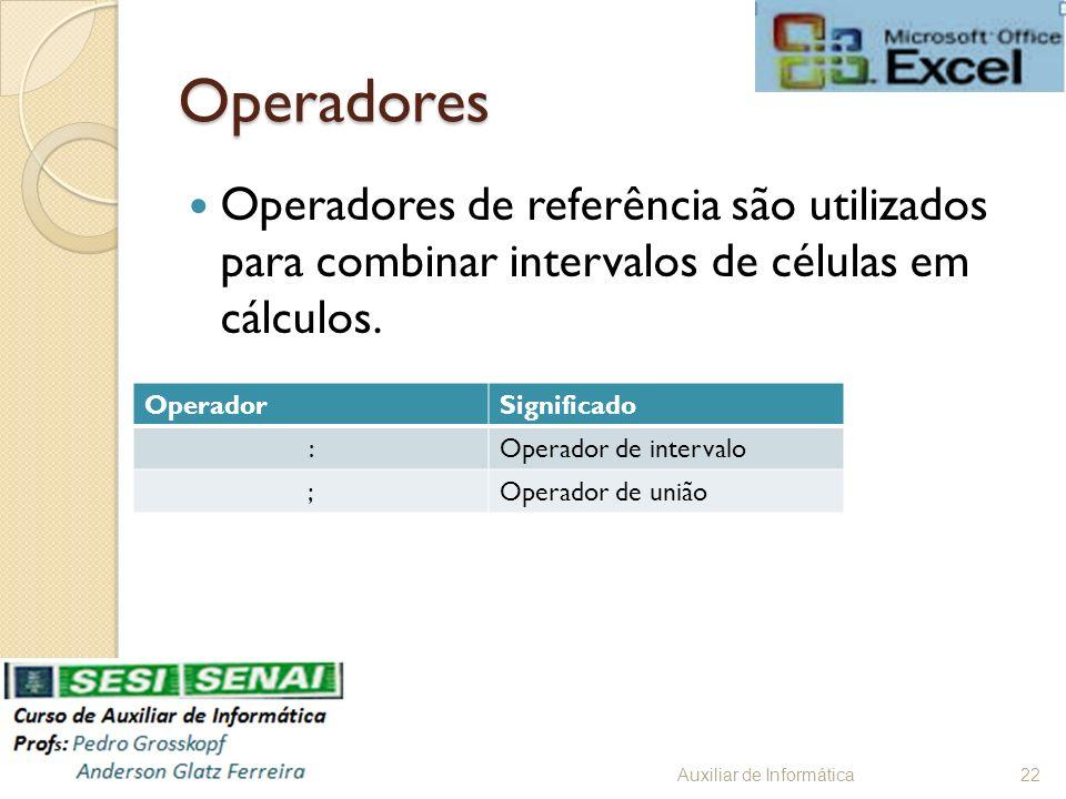 Operadores Operadores de referência são utilizados para combinar intervalos de células em cálculos. Auxiliar de Informática22 OperadorSignificado :Ope