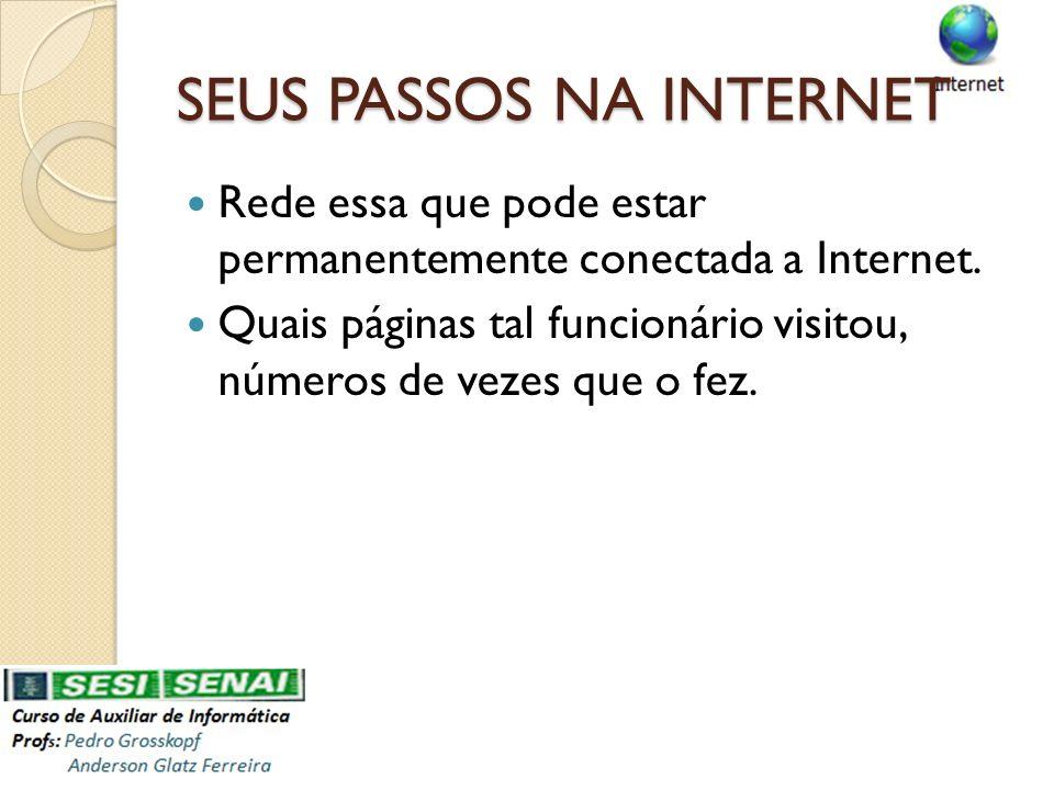 SEUS PASSOS NA INTERNET Rede essa que pode estar permanentemente conectada a Internet. Quais páginas tal funcionário visitou, números de vezes que o f