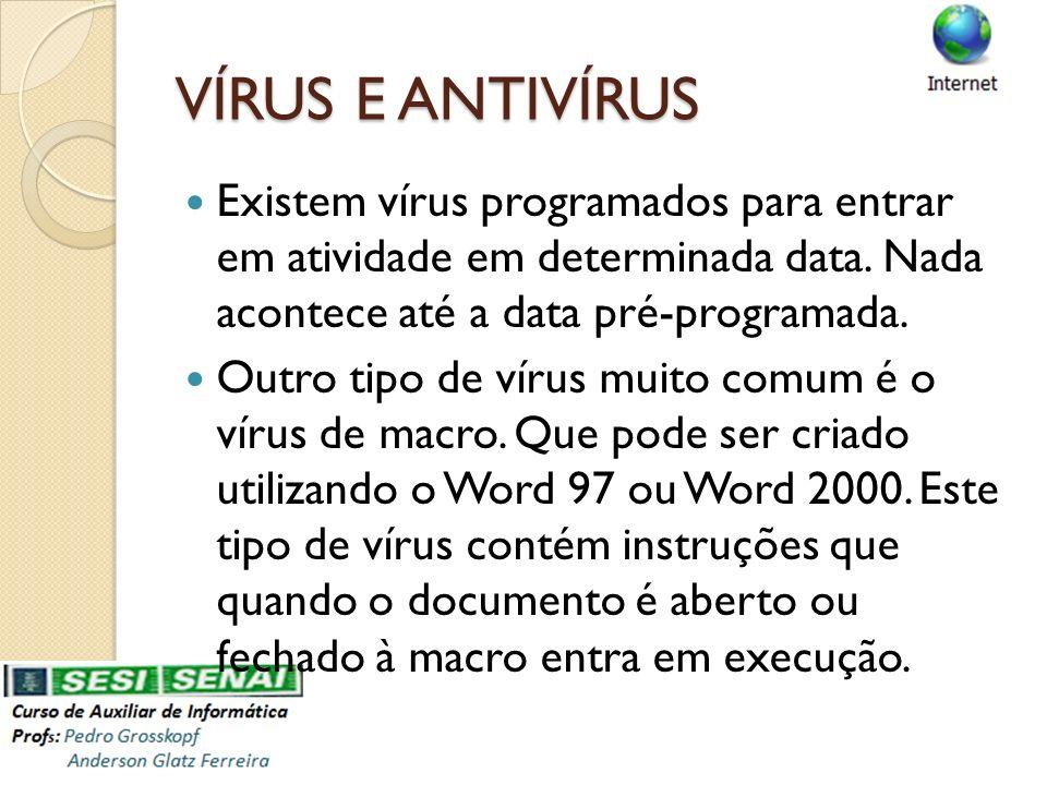 VÍRUS E ANTIVÍRUS Existem vírus programados para entrar em atividade em determinada data. Nada acontece até a data pré-programada. Outro tipo de vírus