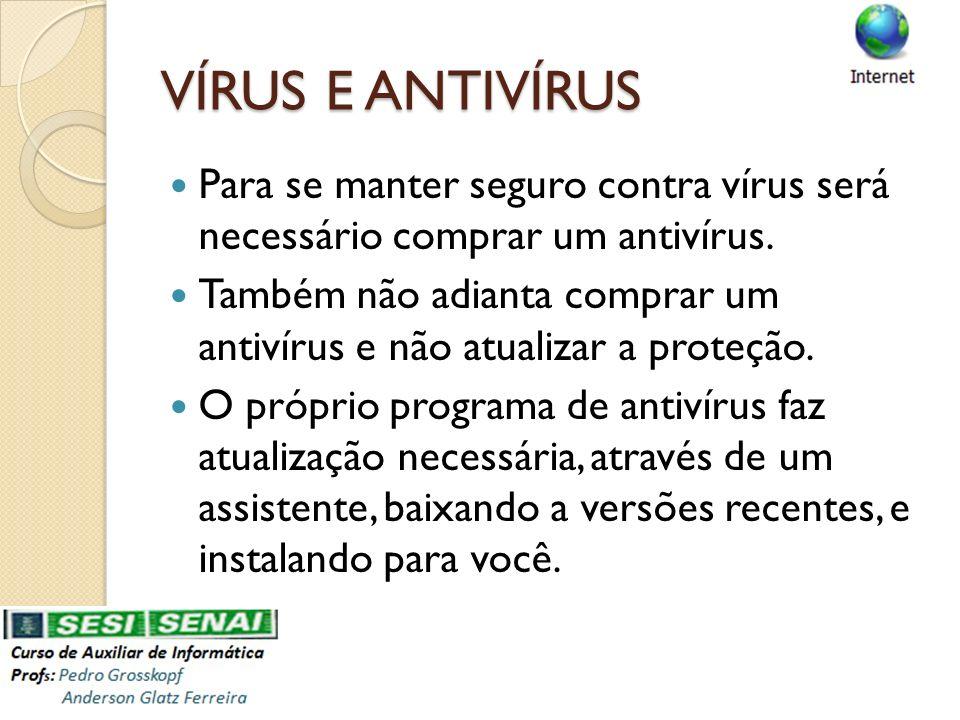 VÍRUS E ANTIVÍRUS Para se manter seguro contra vírus será necessário comprar um antivírus. Também não adianta comprar um antivírus e não atualizar a p
