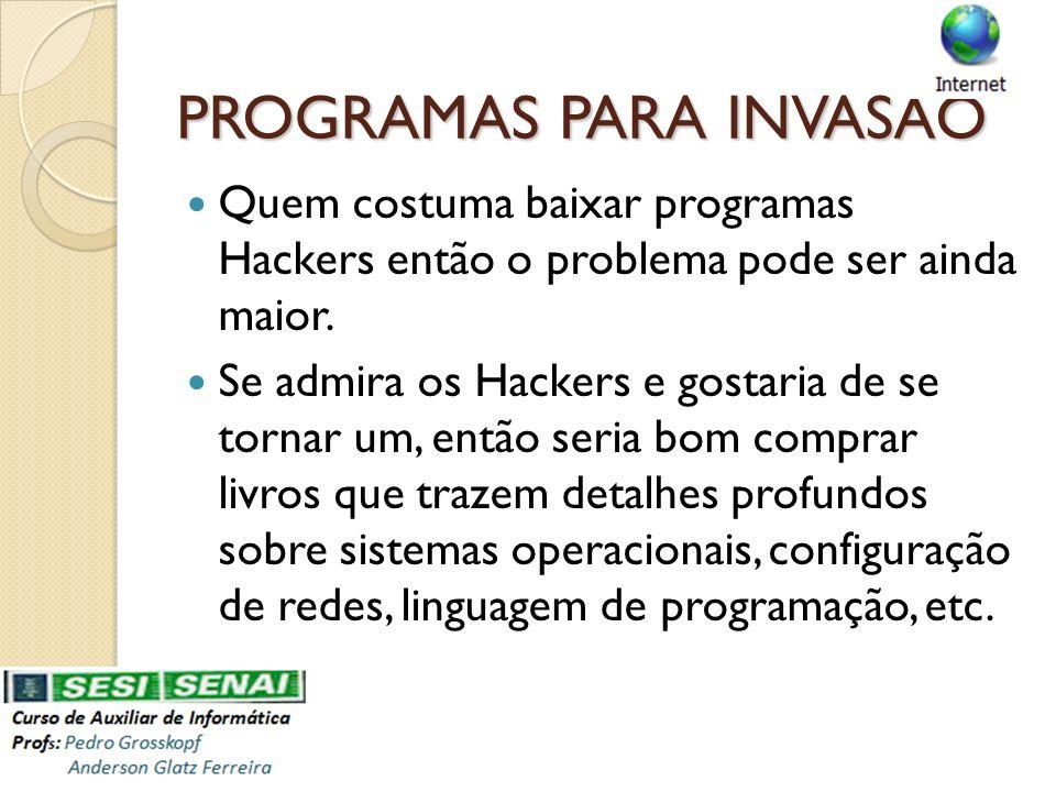 PROGRAMAS PARA INVASÃO Quem costuma baixar programas Hackers então o problema pode ser ainda maior. Se admira os Hackers e gostaria de se tornar um, e