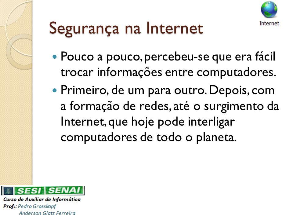 Segurança na Internet Pouco a pouco, percebeu-se que era fácil trocar informações entre computadores. Primeiro, de um para outro. Depois, com a formaç