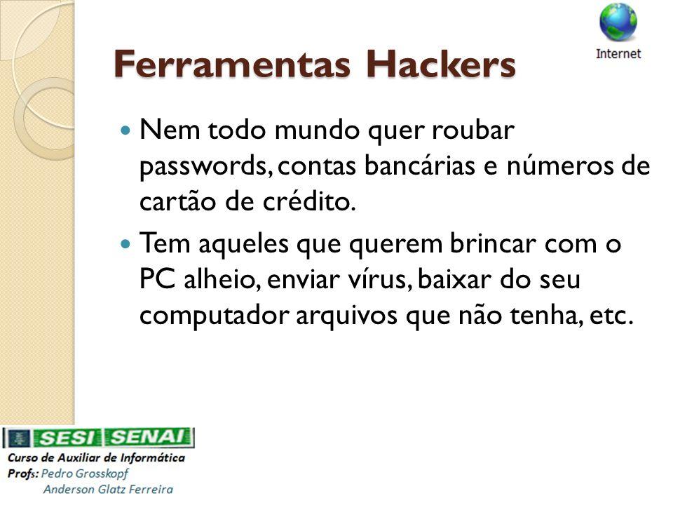 Ferramentas Hackers Nem todo mundo quer roubar passwords, contas bancárias e números de cartão de crédito. Tem aqueles que querem brincar com o PC alh
