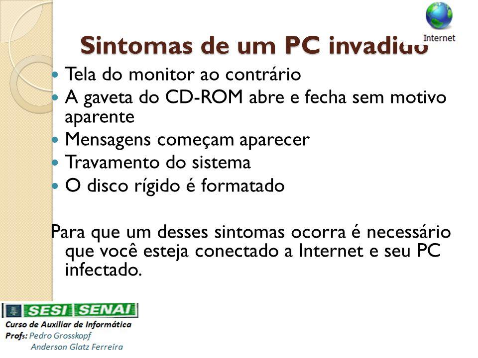 Sintomas de um PC invadido Tela do monitor ao contrário A gaveta do CD-ROM abre e fecha sem motivo aparente Mensagens começam aparecer Travamento do s