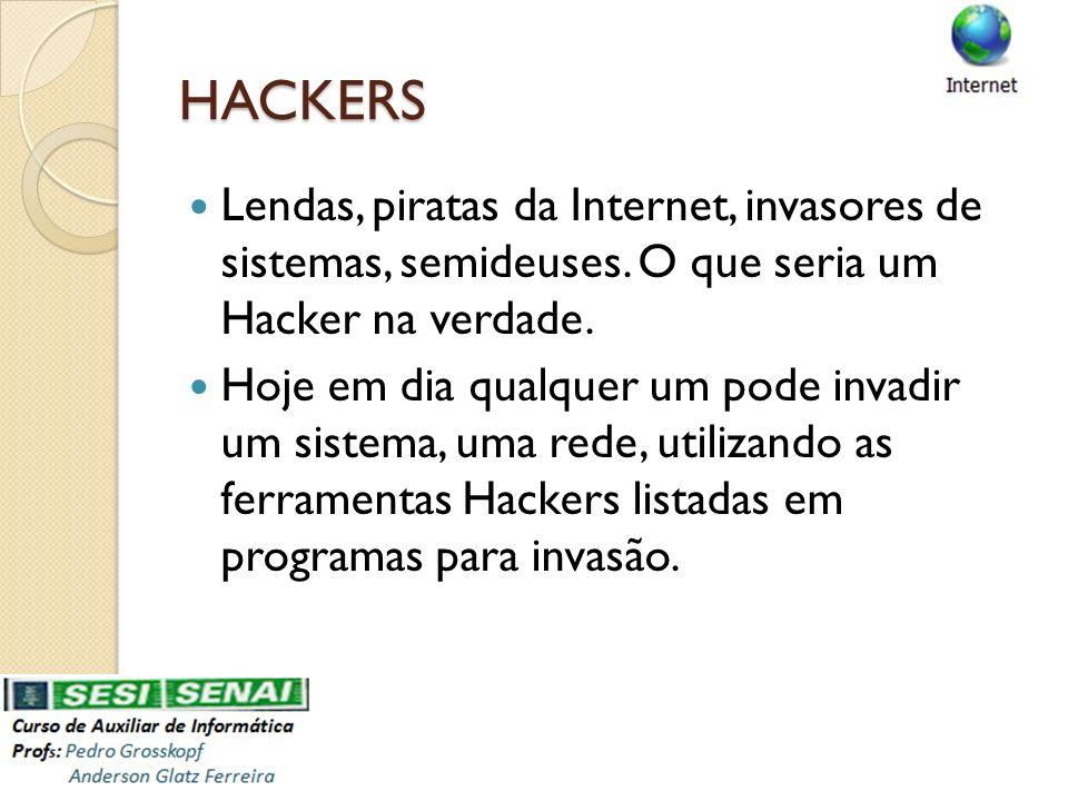 HACKERS HACKERS Lendas, piratas da Internet, invasores de sistemas, semideuses. O que seria um Hacker na verdade. Hoje em dia qualquer um pode invadir