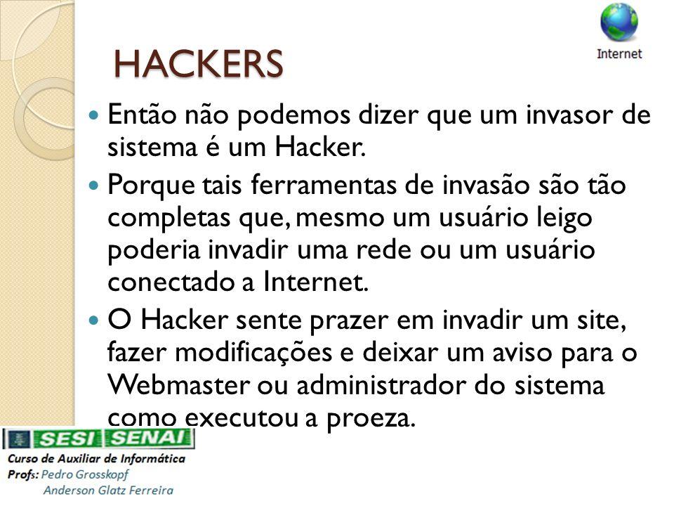 HACKERS Então não podemos dizer que um invasor de sistema é um Hacker. Porque tais ferramentas de invasão são tão completas que, mesmo um usuário leig