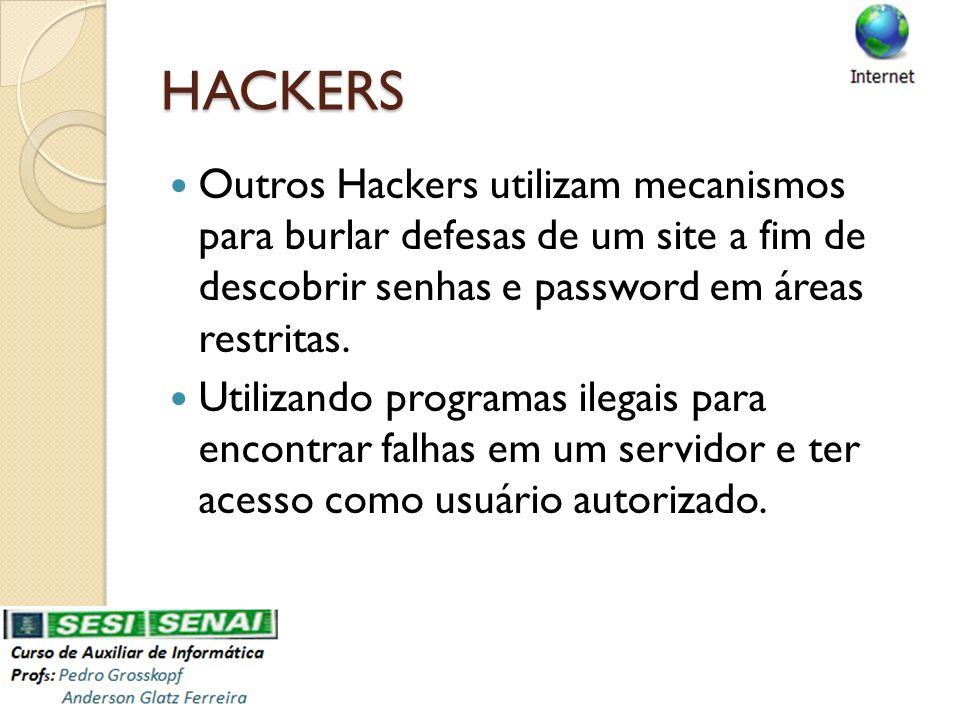 HACKERS Outros Hackers utilizam mecanismos para burlar defesas de um site a fim de descobrir senhas e password em áreas restritas. Utilizando programa