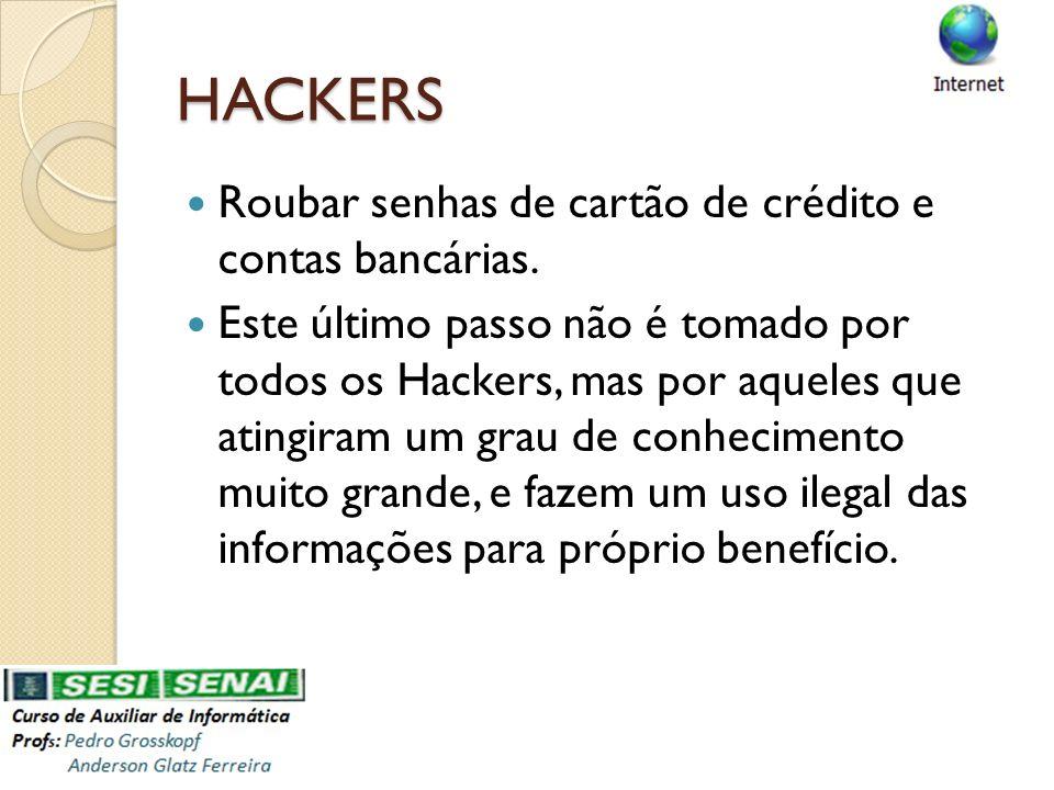 HACKERS Roubar senhas de cartão de crédito e contas bancárias. Este último passo não é tomado por todos os Hackers, mas por aqueles que atingiram um g