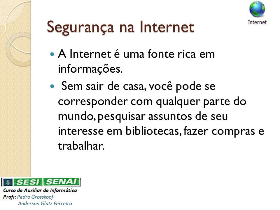 Segurança na Internet A Internet é uma fonte rica em informações. Sem sair de casa, você pode se corresponder com qualquer parte do mundo, pesquisar a