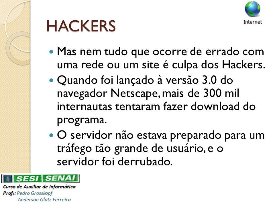 HACKERS Mas nem tudo que ocorre de errado com uma rede ou um site é culpa dos Hackers. Quando foi lançado à versão 3.0 do navegador Netscape, mais de