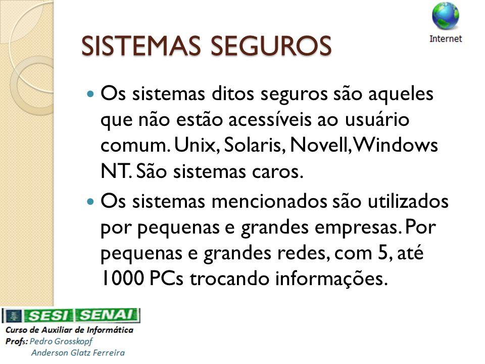 SISTEMAS SEGUROS Os sistemas ditos seguros são aqueles que não estão acessíveis ao usuário comum. Unix, Solaris, Novell, Windows NT. São sistemas caro