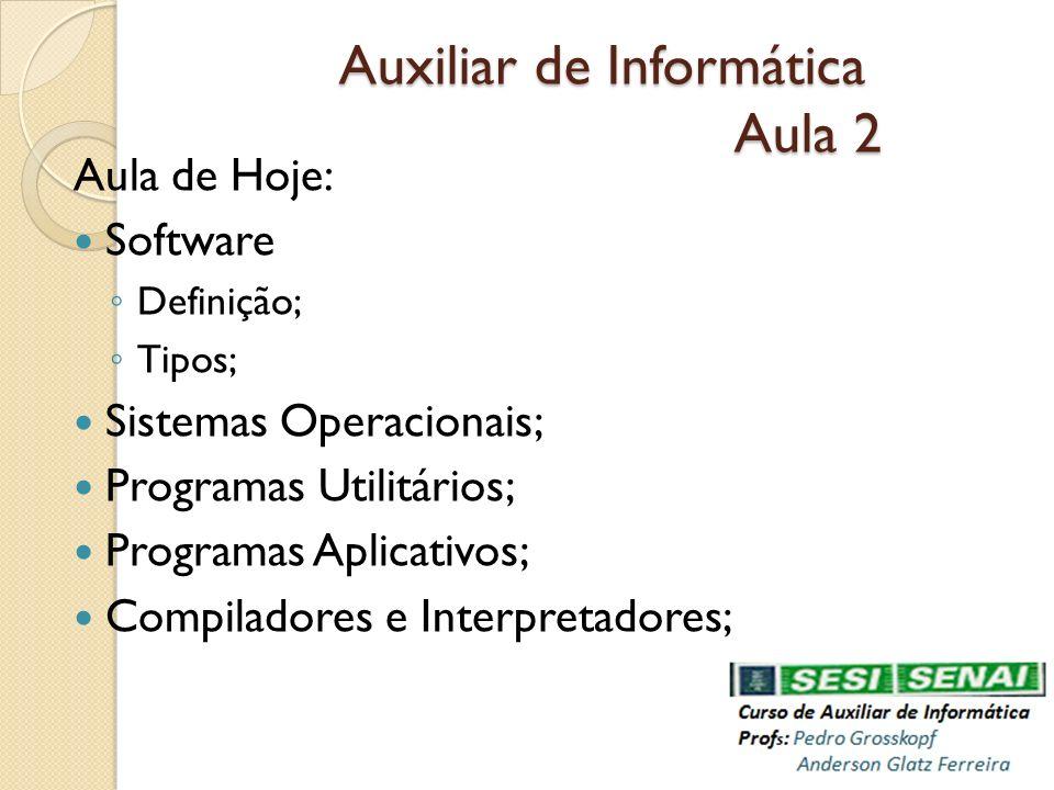 Auxiliar de Informática Aula 2 Auxiliar de Informática Aula 2 Aula de Hoje: Software Definição; Tipos; Sistemas Operacionais; Programas Utilitários; P