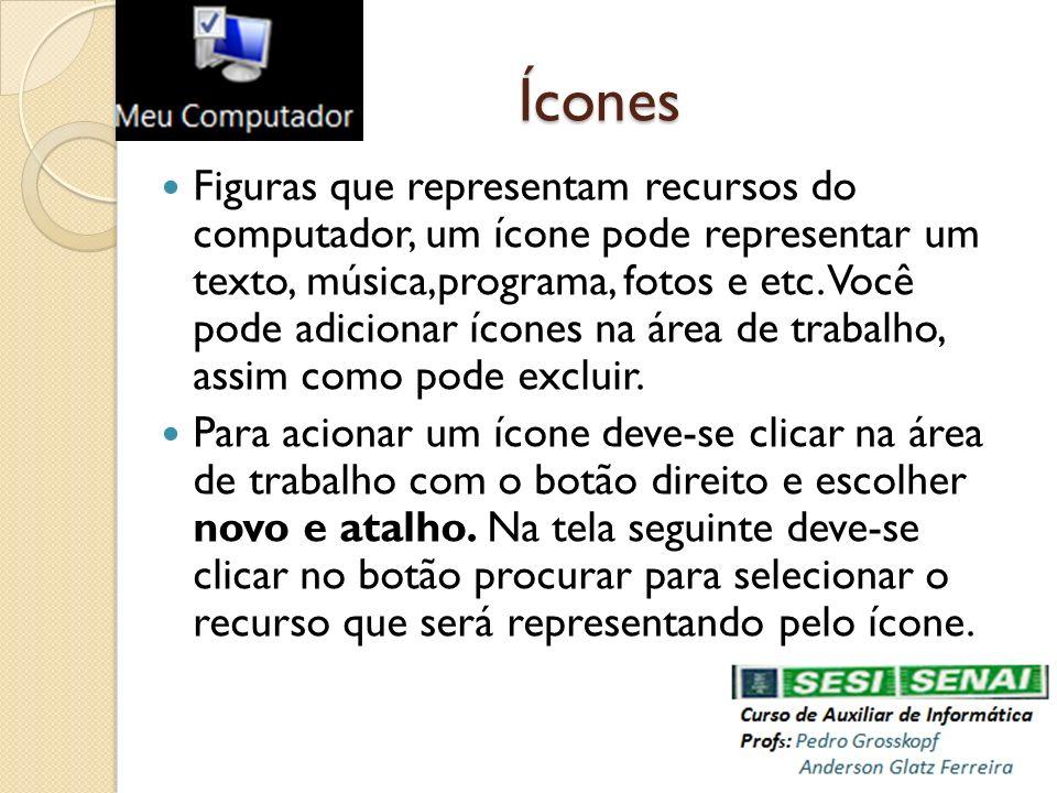 Ícones Figuras que representam recursos do computador, um ícone pode representar um texto, música,programa, fotos e etc. Você pode adicionar ícones na