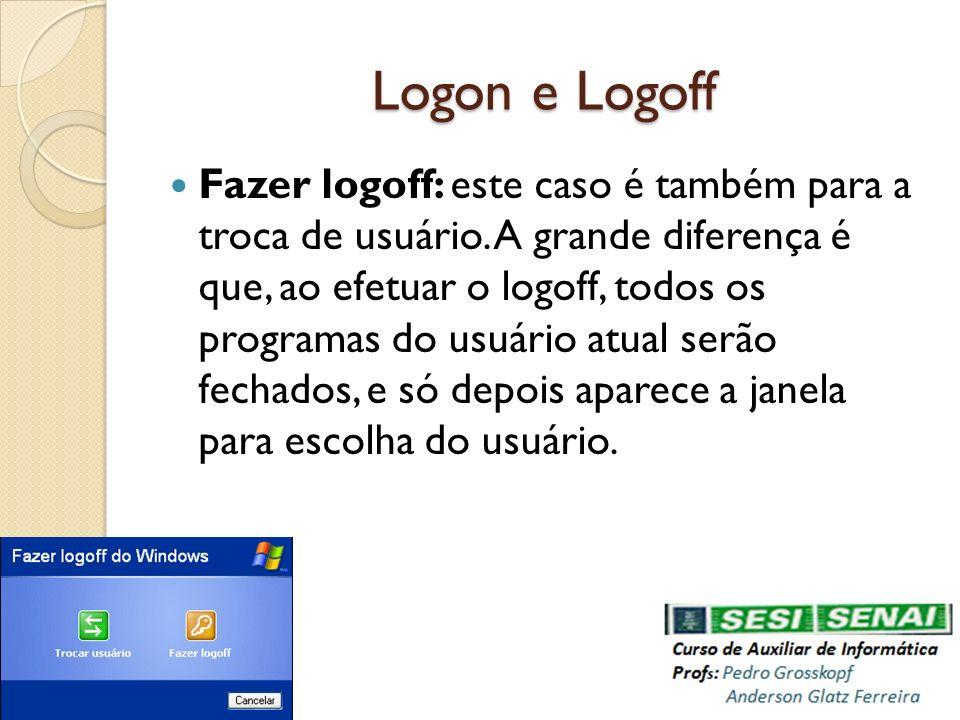 Logon e Logoff Fazer logoff: este caso é também para a troca de usuário. A grande diferença é que, ao efetuar o logoff, todos os programas do usuário