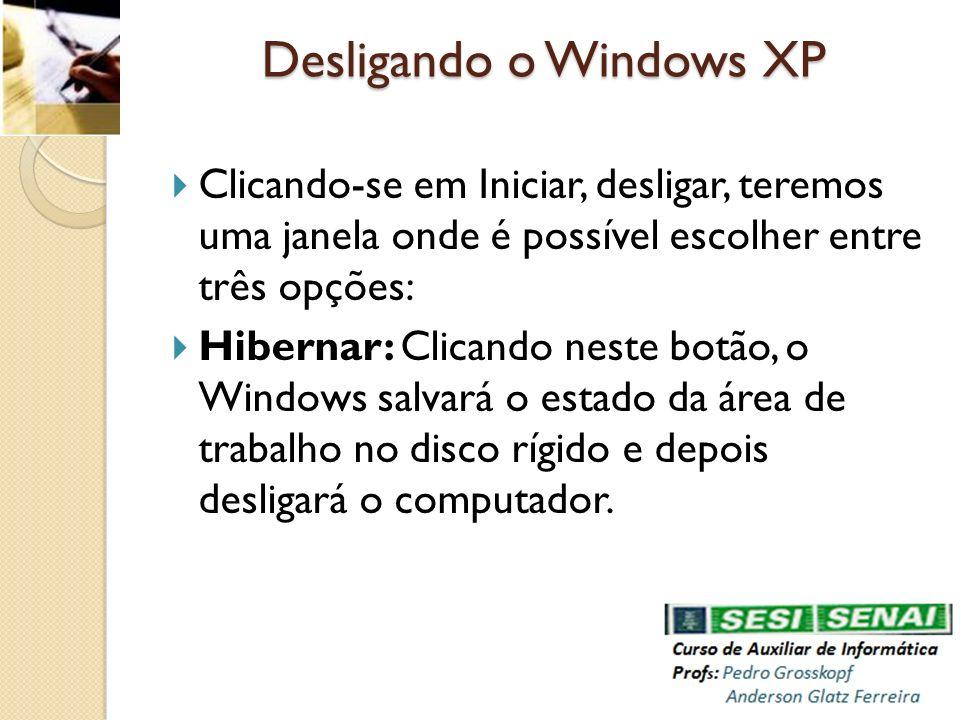 Desligando o Windows XP Clicando-se em Iniciar, desligar, teremos uma janela onde é possível escolher entre três opções: Hibernar: Clicando neste botã