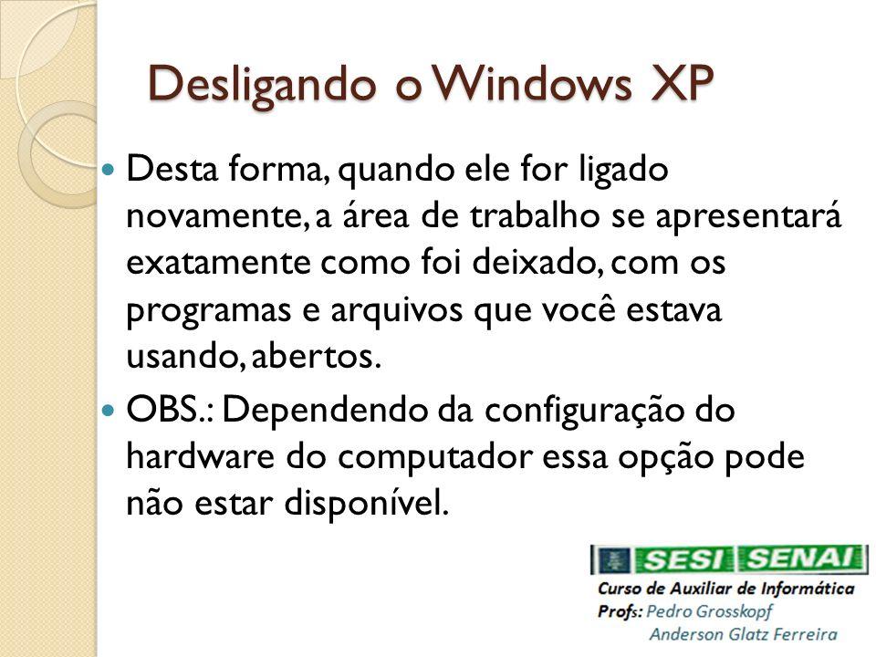 Desligando o Windows XP Desta forma, quando ele for ligado novamente, a área de trabalho se apresentará exatamente como foi deixado, com os programas