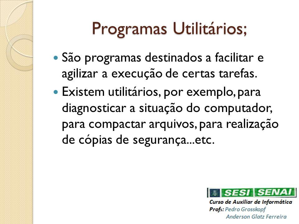 Programas Utilitários; São programas destinados a facilitar e agilizar a execução de certas tarefas. Existem utilitários, por exemplo, para diagnostic