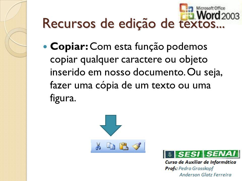 Recursos de edição de textos... Copiar: Com esta função podemos copiar qualquer caractere ou objeto inserido em nosso documento. Ou seja, fazer uma có