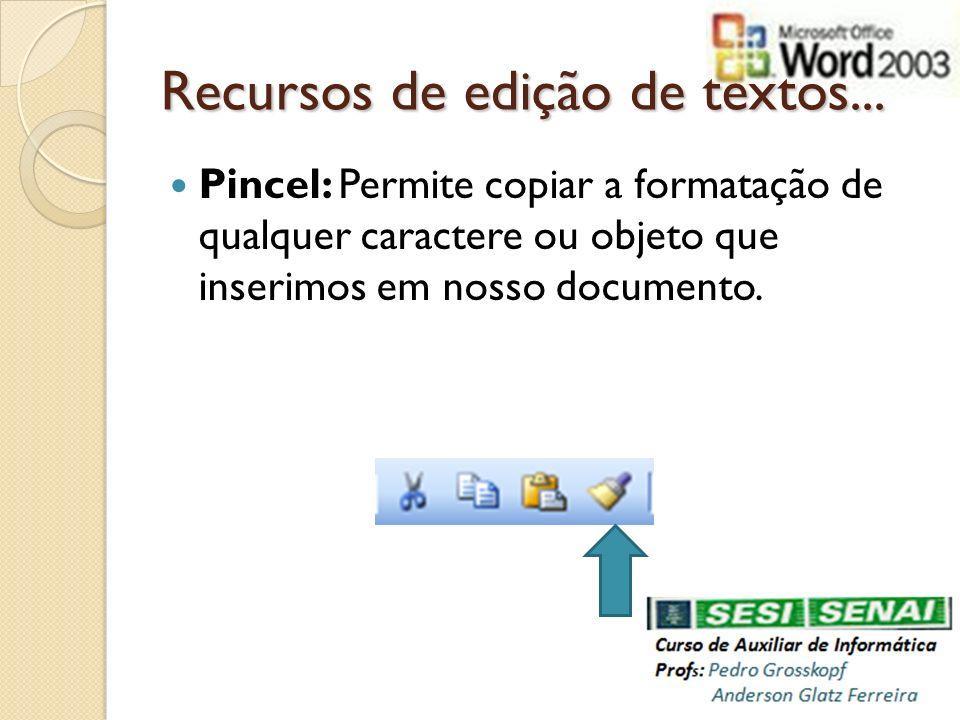 Recursos de edição de textos... Pincel: Permite copiar a formatação de qualquer caractere ou objeto que inserimos em nosso documento.