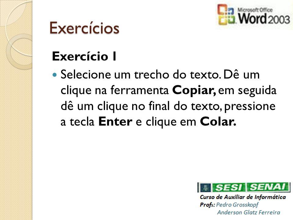 Exercícios Exercício 1 Selecione um trecho do texto. Dê um clique na ferramenta Copiar, em seguida dê um clique no final do texto, pressione a tecla E