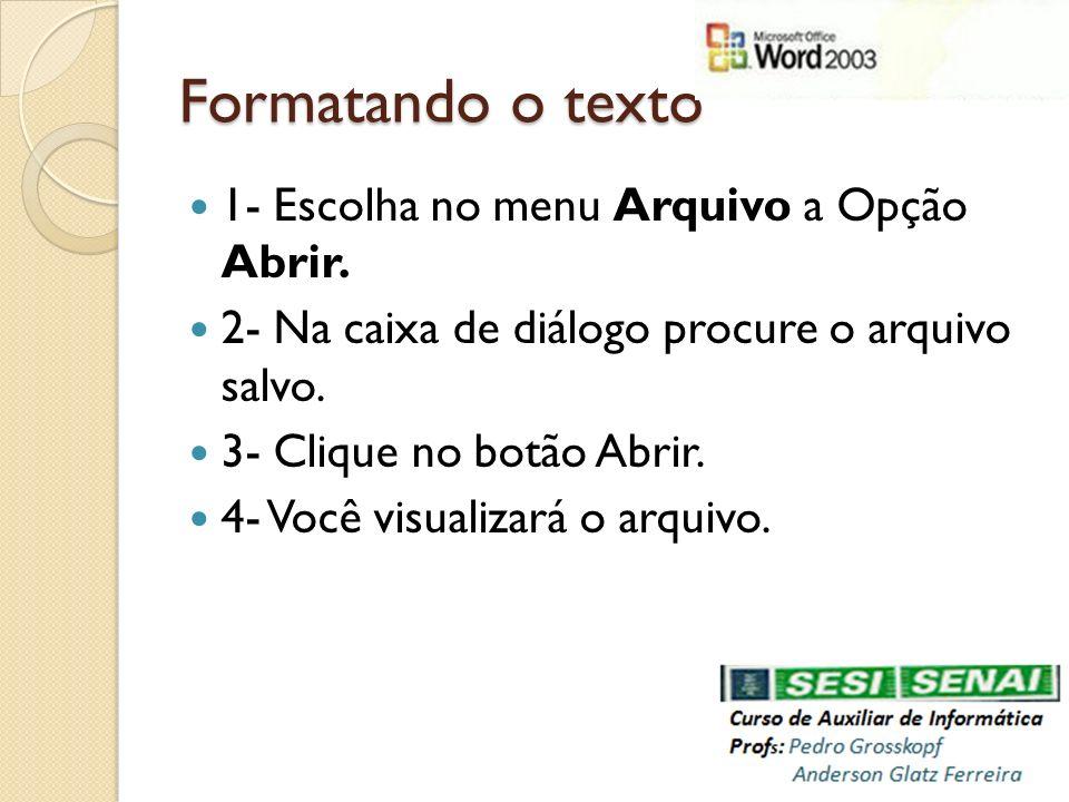 Formatando o texto 1- Escolha no menu Arquivo a Opção Abrir. 2- Na caixa de diálogo procure o arquivo salvo. 3- Clique no botão Abrir. 4- Você visuali