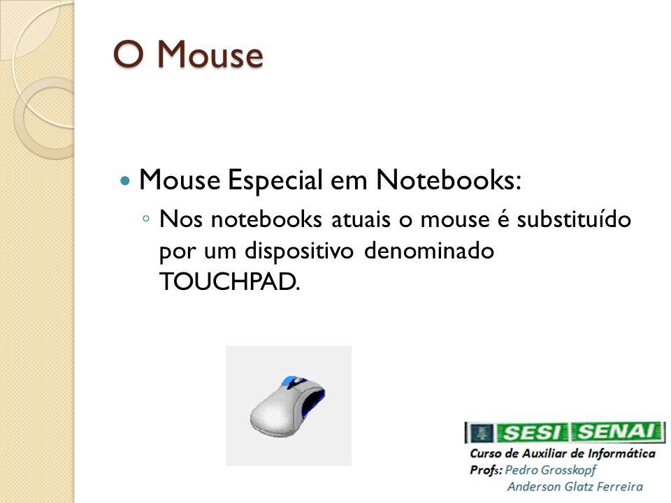 O Mouse Mouse Especial em Notebooks: Nos notebooks atuais o mouse é substituído por um dispositivo denominado TOUCHPAD.