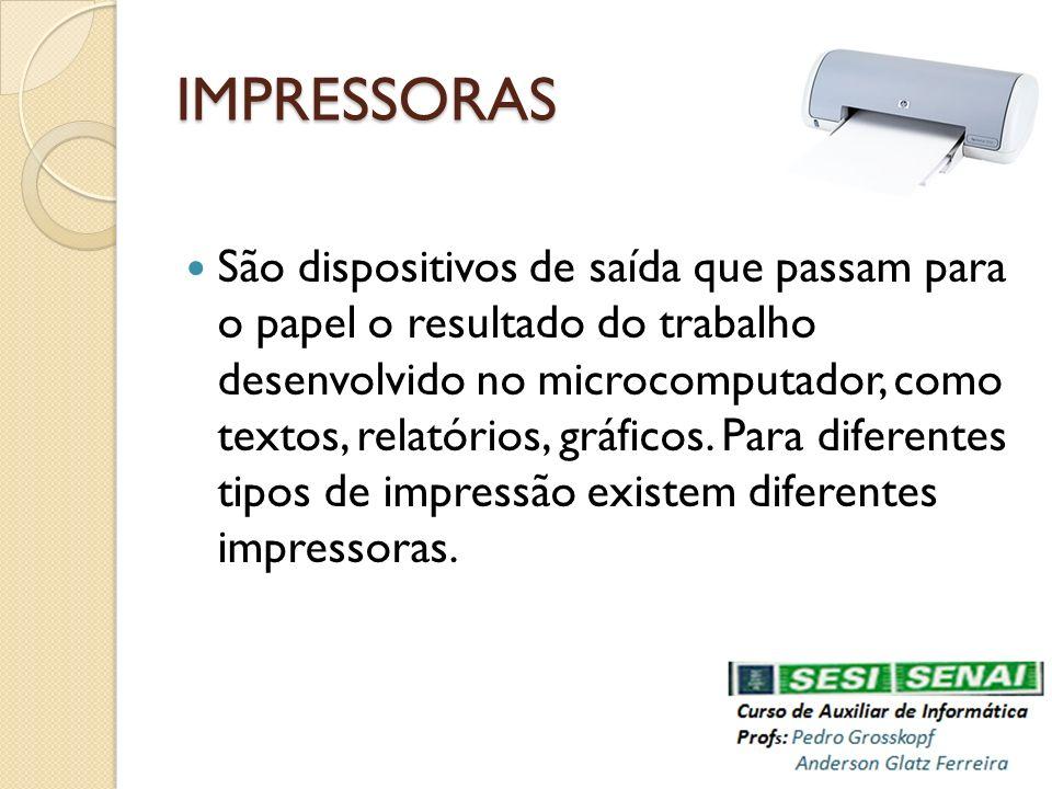IMPRESSORAS São dispositivos de saída que passam para o papel o resultado do trabalho desenvolvido no microcomputador, como textos, relatórios, gráfic