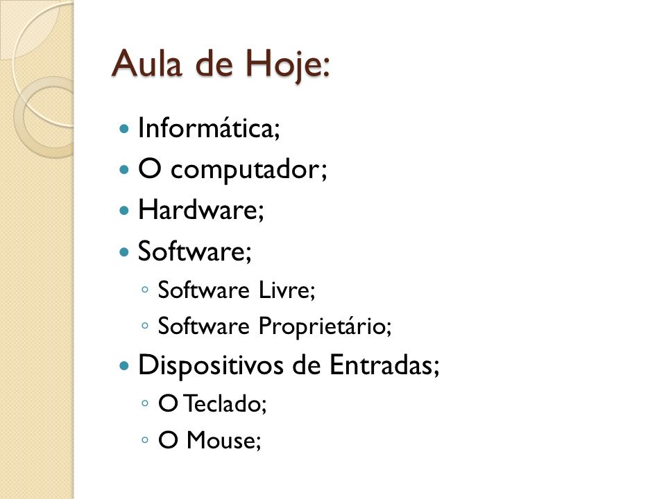 Aula de Hoje: Informática; O computador; Hardware; Software; Software Livre; Software Proprietário; Dispositivos de Entradas; O Teclado; O Mouse;