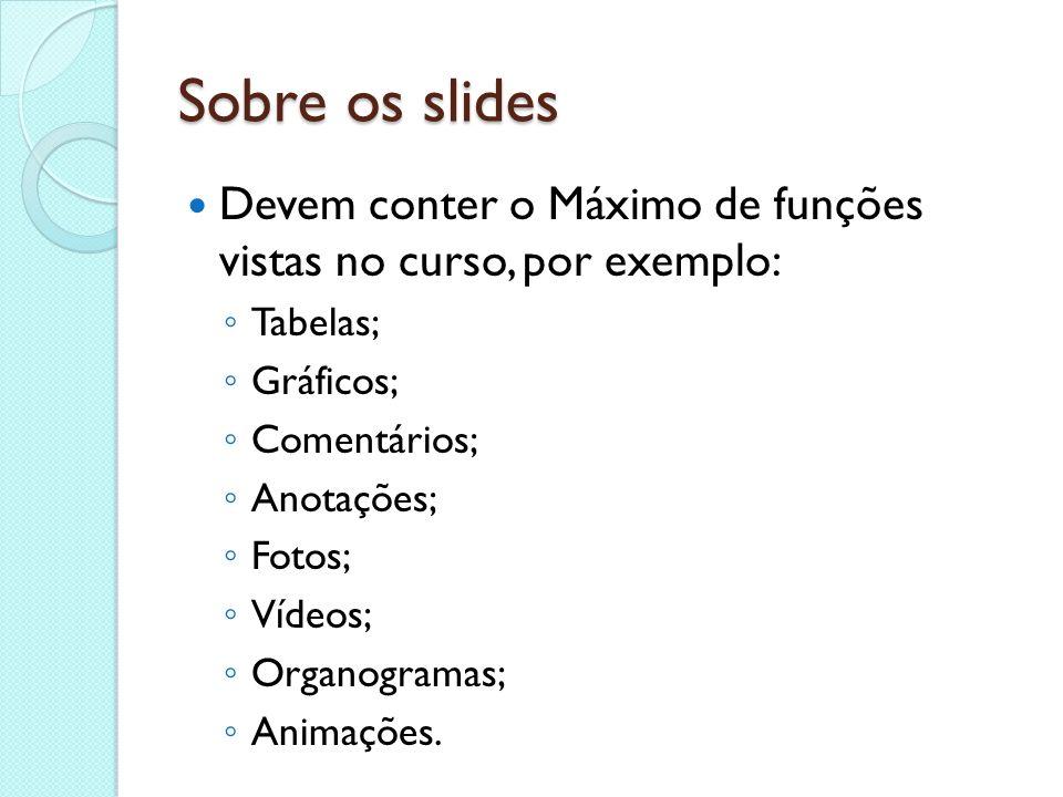 Sobre os slides Devem conter o Máximo de funções vistas no curso, por exemplo: Tabelas; Gráficos; Comentários; Anotações; Fotos; Vídeos; Organogramas;