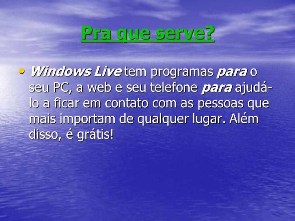 Pra que serve? Windows Live tem programas para o seu PC, a web e seu telefone para ajudá- lo a ficar em contato com as pessoas que mais importam de qu