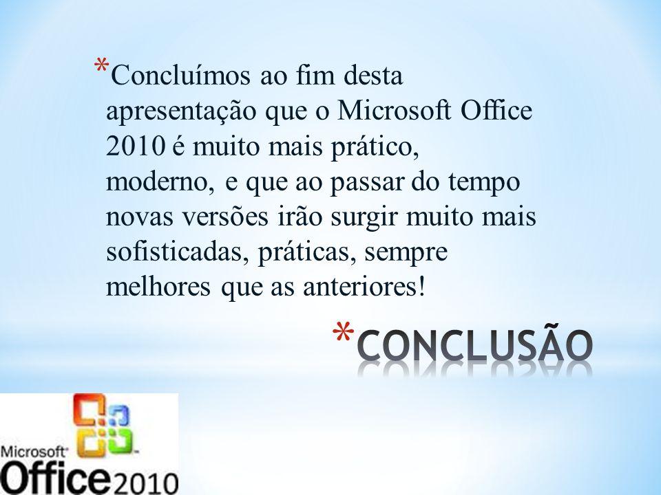 * Concluímos ao fim desta apresentação que o Microsoft Office 2010 é muito mais prático, moderno, e que ao passar do tempo novas versões irão surgir m