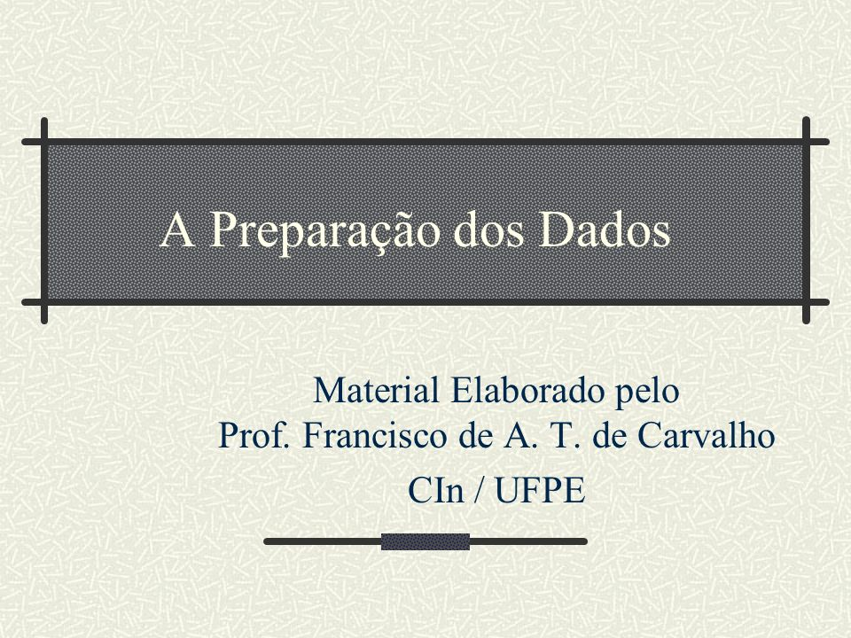 A Preparação dos Dados Material Elaborado pelo Prof. Francisco de A. T. de Carvalho CIn / UFPE