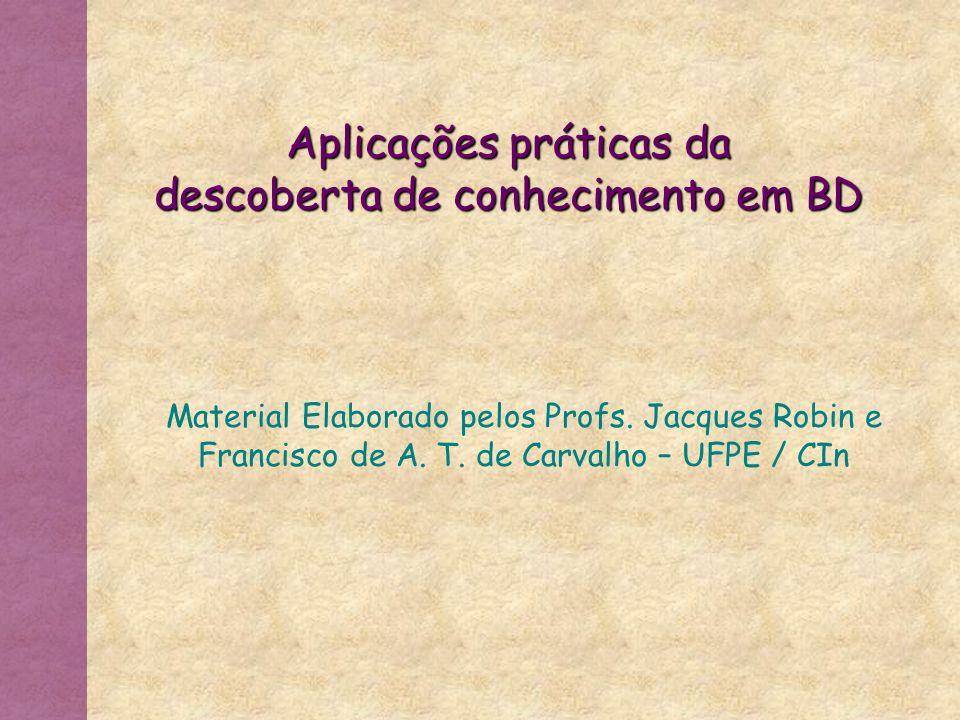 Material Elaborado pelos Profs. Jacques Robin e Francisco de A. T. de Carvalho – UFPE / CIn Aplicações práticas da descoberta de conhecimento em BD