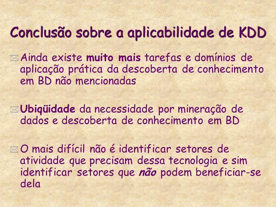 Conclusão sobre a aplicabilidade de KDD * Ainda existe muito mais tarefas e domínios de aplicação prática da descoberta de conhecimento em BD não menc