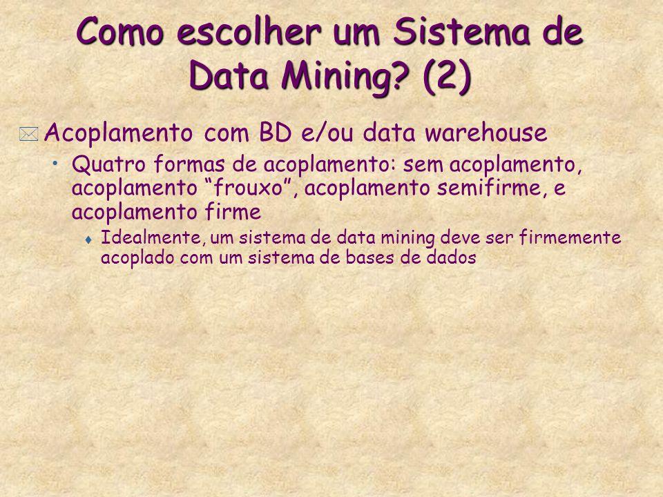 Como escolher um Sistema de Data Mining? (2) * Acoplamento com BD e/ou data warehouse Quatro formas de acoplamento: sem acoplamento, acoplamento froux
