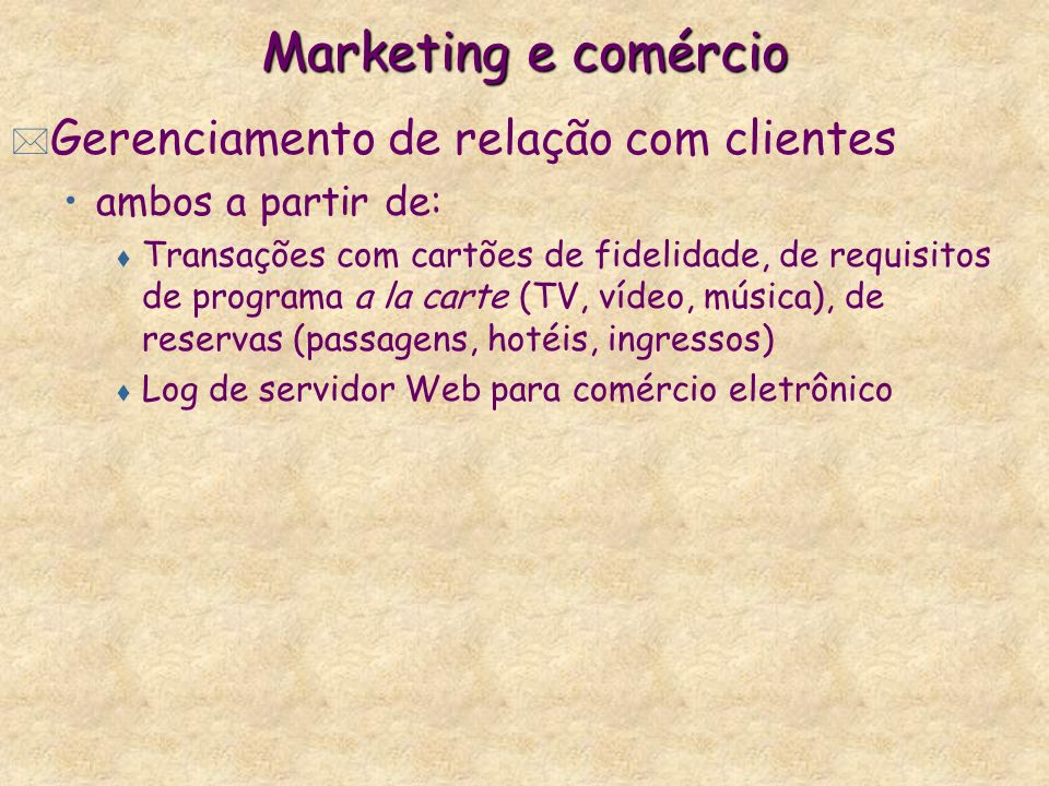Marketing e comércio * Gerenciamento de relação com clientes ambos a partir de: t Transações com cartões de fidelidade, de requisitos de programa a la
