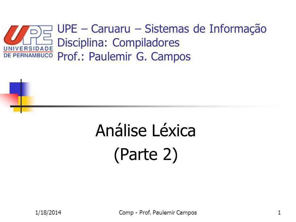 1/18/2014Comp - Prof. Paulemir Campos1 UPE – Caruaru – Sistemas de Informação Disciplina: Compiladores Prof.: Paulemir G. Campos Análise Léxica (Parte