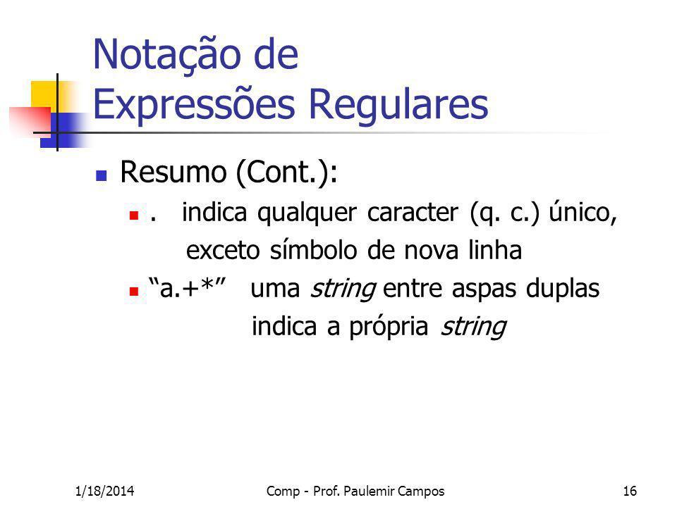 1/18/2014Comp - Prof. Paulemir Campos16 Notação de Expressões Regulares Resumo (Cont.):. indica qualquer caracter (q. c.) único, exceto símbolo de nov