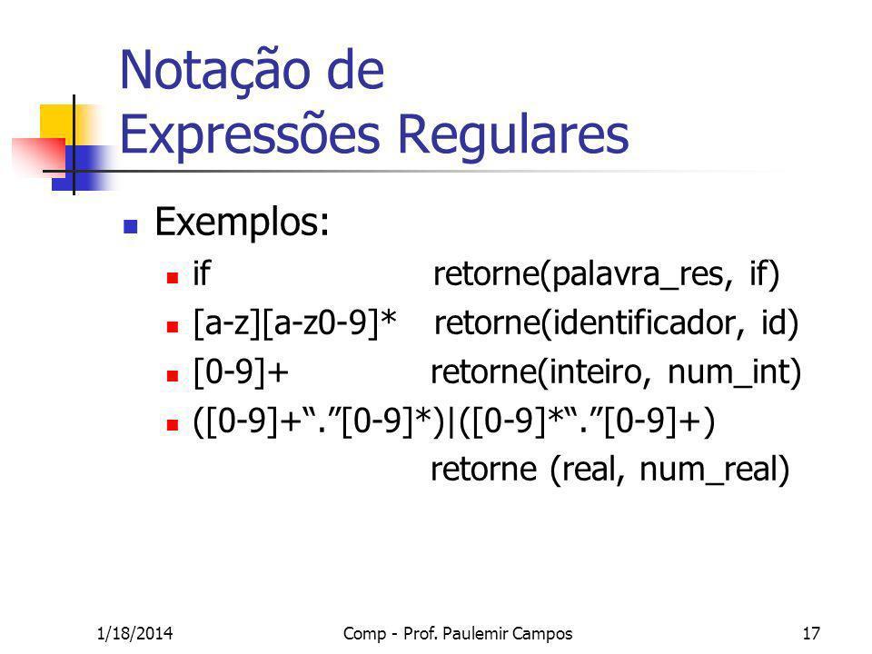 1/18/2014Comp - Prof. Paulemir Campos17 Notação de Expressões Regulares Exemplos: if retorne(palavra_res, if) [a-z][a-z0-9]* retorne(identificador, id