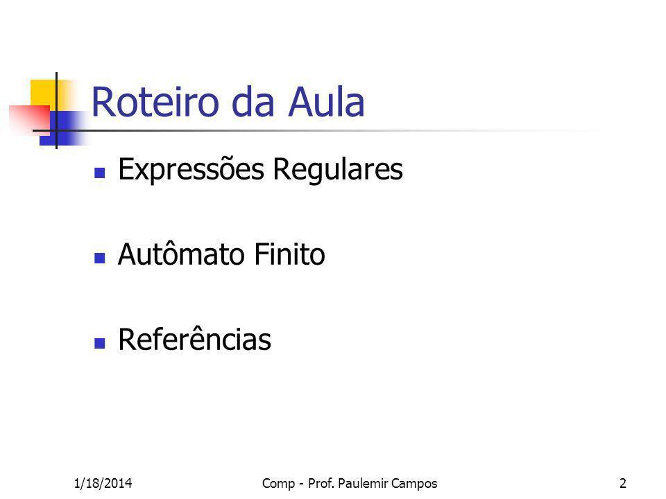 1/18/2014Comp - Prof. Paulemir Campos2 Roteiro da Aula Expressões Regulares Autômato Finito Referências