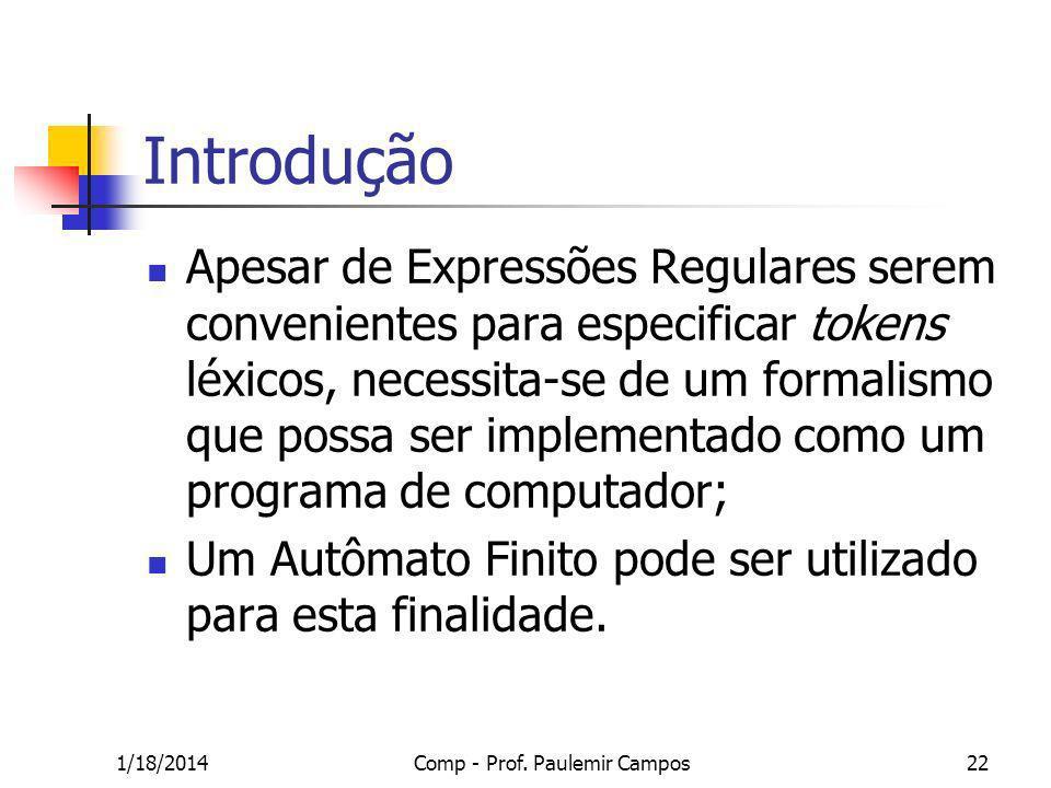 1/18/2014Comp - Prof. Paulemir Campos22 Introdução Apesar de Expressões Regulares serem convenientes para especificar tokens léxicos, necessita-se de
