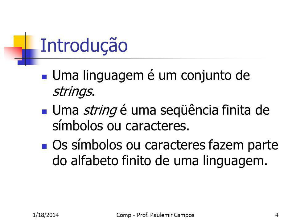 1/18/2014Comp - Prof. Paulemir Campos4 Introdução Uma linguagem é um conjunto de strings. Uma string é uma seqüência finita de símbolos ou caracteres.